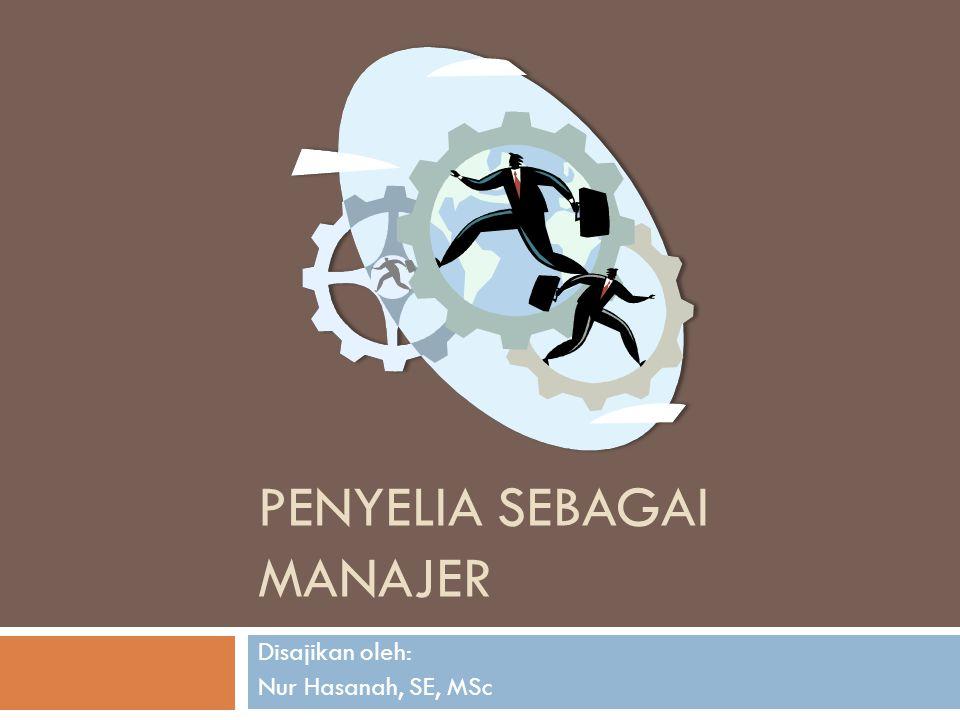 Penyelia sebagai Manajer  Seorang penyelia adalah manajer, hanya cakupan tugasnya lebih sempit.