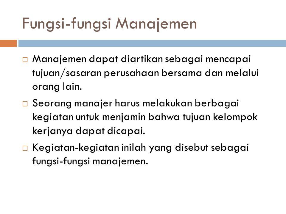 Fungsi-fungsi Manajemen  Manajemen dapat diartikan sebagai mencapai tujuan/sasaran perusahaan bersama dan melalui orang lain.  Seorang manajer harus