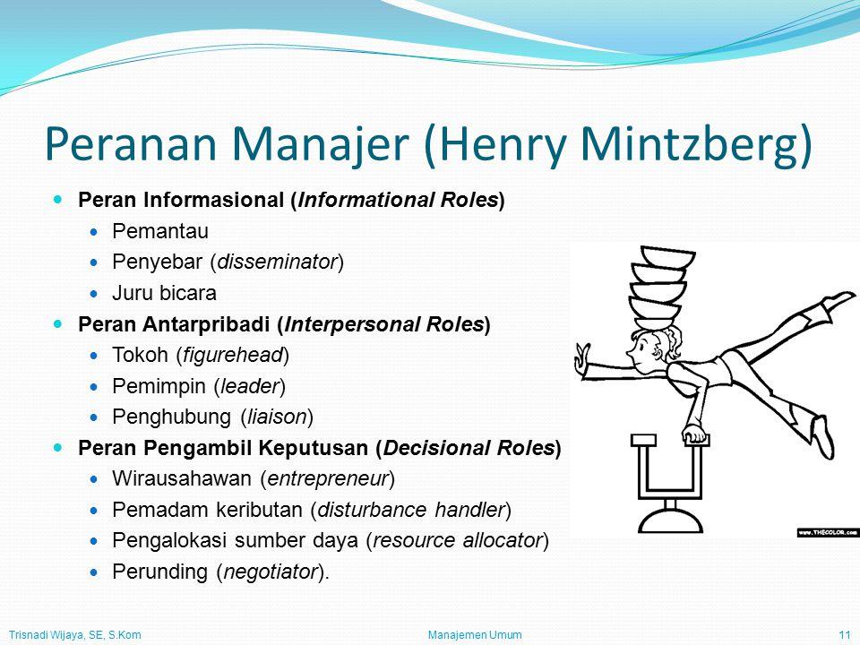 Trisnadi Wijaya, SE, S.Kom Manajemen Umum11 Peranan Manajer (Henry Mintzberg) Peran Informasional (Informational Roles) Pemantau Penyebar (disseminator) Juru bicara Peran Antarpribadi (Interpersonal Roles) Tokoh (figurehead) Pemimpin (leader) Penghubung (liaison) Peran Pengambil Keputusan (Decisional Roles) Wirausahawan (entrepreneur) Pemadam keributan (disturbance handler) Pengalokasi sumber daya (resource allocator) Perunding (negotiator).