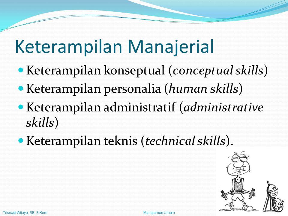 Trisnadi Wijaya, SE, S.Kom Manajemen Umum12 Keterampilan Manajerial Keterampilan konseptual (conceptual skills) Keterampilan personalia (human skills) Keterampilan administratif (administrative skills) Keterampilan teknis (technical skills).
