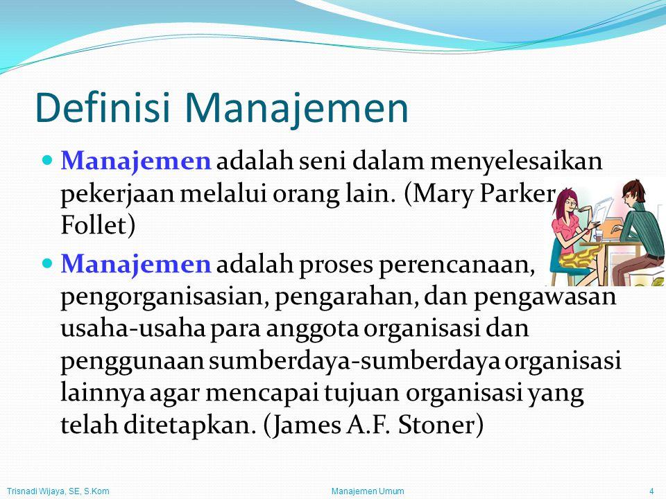 Trisnadi Wijaya, SE, S.Kom Manajemen Umum4 Definisi Manajemen Manajemen adalah seni dalam menyelesaikan pekerjaan melalui orang lain.