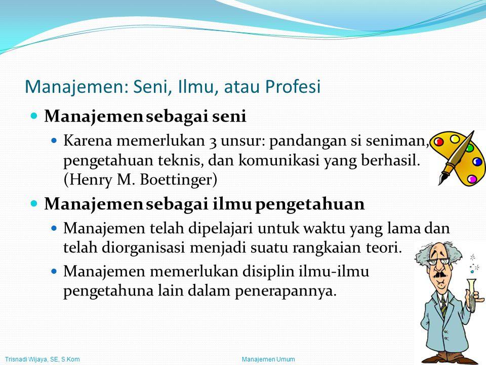 Trisnadi Wijaya, SE, S.Kom Manajemen Umum5 Manajemen: Seni, Ilmu, atau Profesi Manajemen sebagai seni Karena memerlukan 3 unsur: pandangan si seniman, pengetahuan teknis, dan komunikasi yang berhasil.
