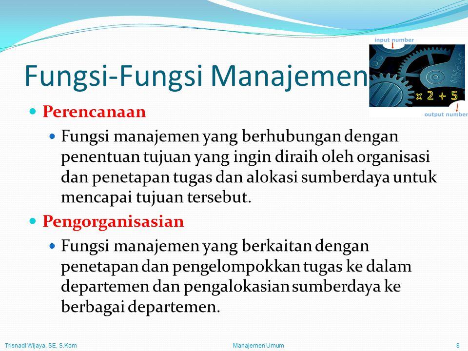 Trisnadi Wijaya, SE, S.Kom Manajemen Umum8 Fungsi-Fungsi Manajemen Perencanaan Fungsi manajemen yang berhubungan dengan penentuan tujuan yang ingin diraih oleh organisasi dan penetapan tugas dan alokasi sumberdaya untuk mencapai tujuan tersebut.