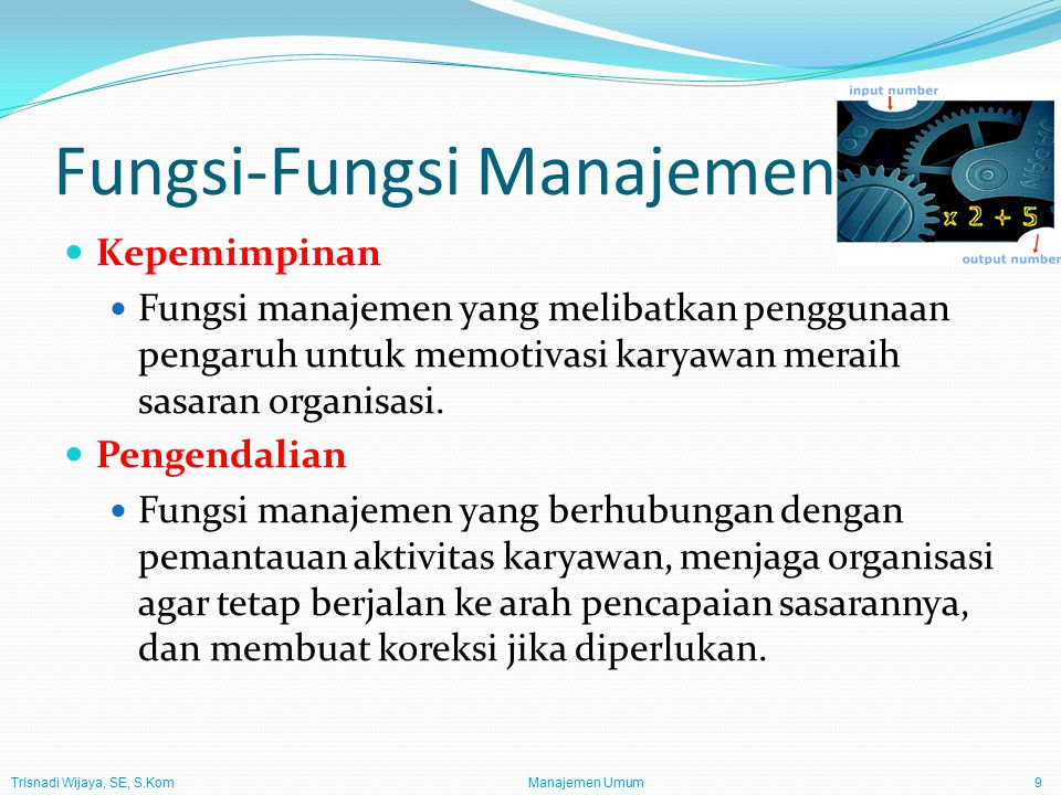 Trisnadi Wijaya, SE, S.Kom Manajemen Umum9 Fungsi-Fungsi Manajemen Kepemimpinan Fungsi manajemen yang melibatkan penggunaan pengaruh untuk memotivasi karyawan meraih sasaran organisasi.
