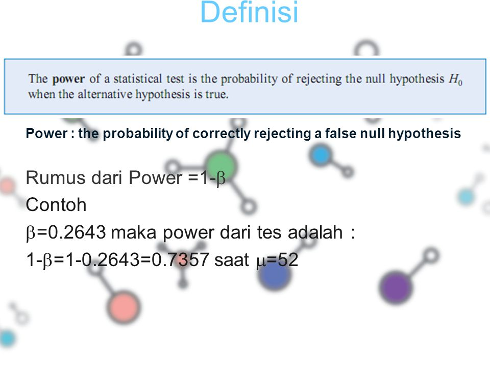 Definisi Power : the probability of correctly rejecting a false null hypothesis Rumus dari Power =1-  Contoh  =0.2643 maka power dari tes adalah : 1