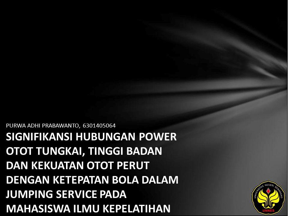 PURWA ADHI PRABAWANTO, 6301405064 SIGNIFIKANSI HUBUNGAN POWER OTOT TUNGKAI, TINGGI BADAN DAN KEKUATAN OTOT PERUT DENGAN KETEPATAN BOLA DALAM JUMPING SERVICE PADA MAHASISWA ILMU KEPELATIHAN KHUSUS (IKK) BOLA VOLI PKLO- FIK-UNNES TH 2009