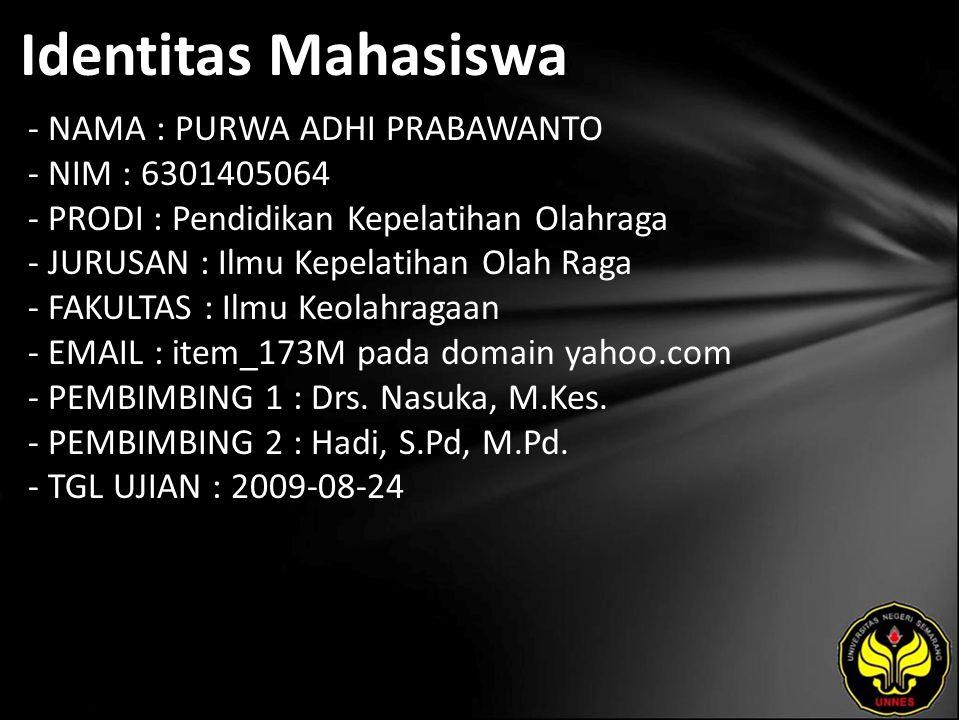 Identitas Mahasiswa - NAMA : PURWA ADHI PRABAWANTO - NIM : 6301405064 - PRODI : Pendidikan Kepelatihan Olahraga - JURUSAN : Ilmu Kepelatihan Olah Raga - FAKULTAS : Ilmu Keolahragaan - EMAIL : item_173M pada domain yahoo.com - PEMBIMBING 1 : Drs.