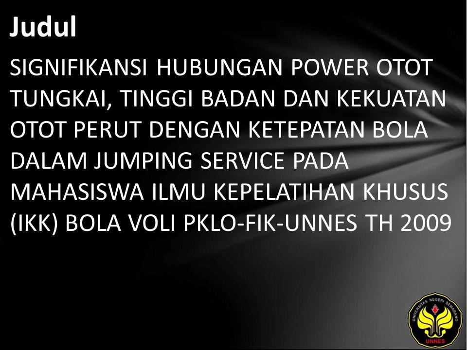 Judul SIGNIFIKANSI HUBUNGAN POWER OTOT TUNGKAI, TINGGI BADAN DAN KEKUATAN OTOT PERUT DENGAN KETEPATAN BOLA DALAM JUMPING SERVICE PADA MAHASISWA ILMU KEPELATIHAN KHUSUS (IKK) BOLA VOLI PKLO-FIK-UNNES TH 2009