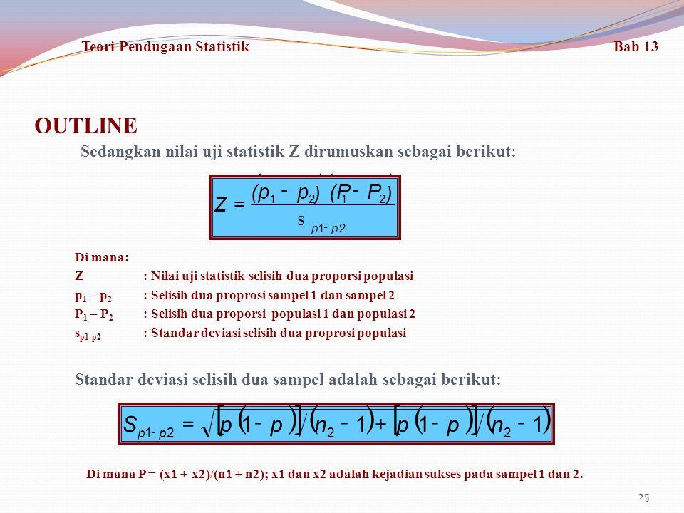 OUTLINE 25 Sedangkan nilai uji statistik Z dirumuskan sebagai berikut: ()() P(Pp(p -- Di mana: Z: Nilai uji statistik selisih dua proporsi populasi p 1 – p 2 : Selisih dua proprosi sampel 1 dan sampel 2 P 1 – P 2 : Selisih dua proporsi populasi 1 dan populasi 2 s p1-p2 : Standar deviasi selisih dua proprosi populasi Standar deviasi selisih dua sampel adalah sebagai berikut: () [] ()() [] () 1111 2221 --+--= - nppnppS pp Di mana P = (x1 + x2)/(n1 + n2); x1 dan x2 adalah kejadian sukses pada sampel 1 dan 2.