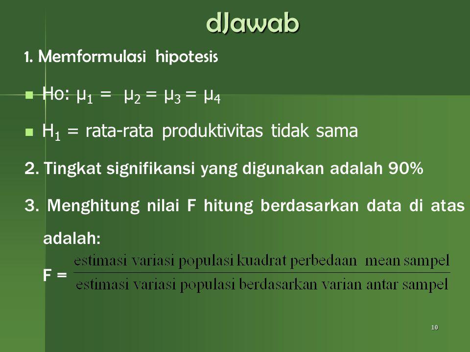 dJawab 1. Memformulasi hipotesis Ho: µ 1 = µ 2 = µ 3 = µ 4 H 1 = rata-rata produktivitas tidak sama 2. Tingkat signifikansi yang digunakan adalah 90%