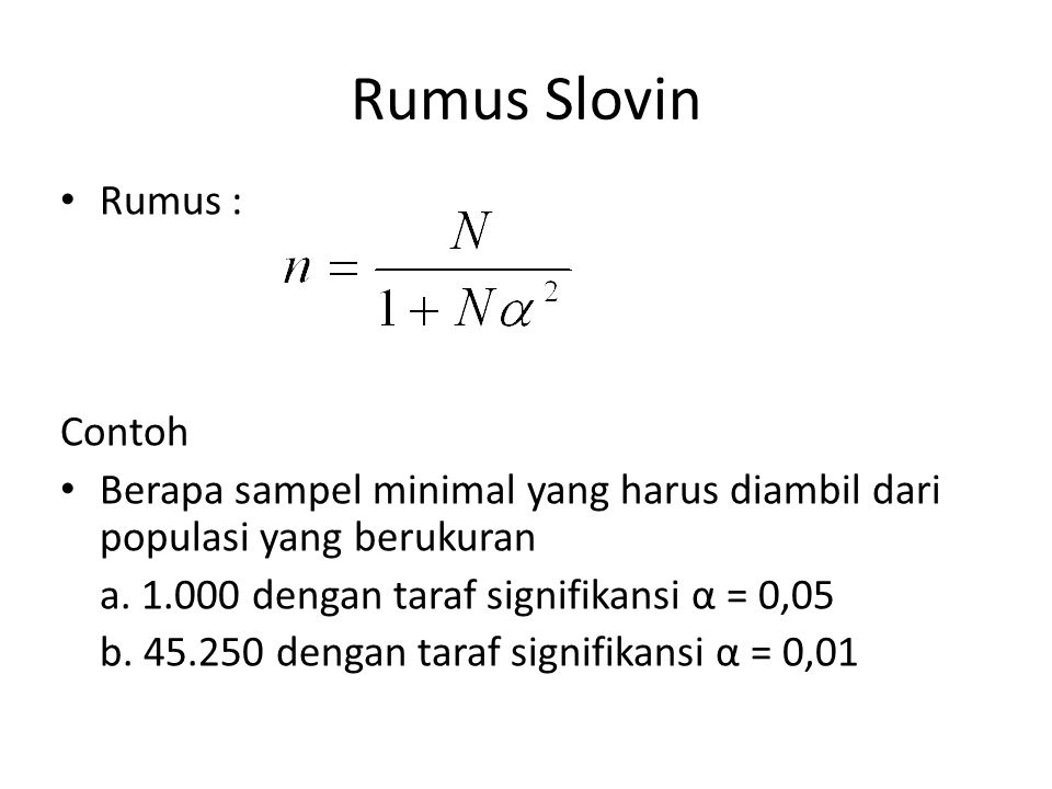 Rumus Slovin Rumus : Contoh Berapa sampel minimal yang harus diambil dari populasi yang berukuran a. 1.000 dengan taraf signifikansi α = 0,05 b. 45.25