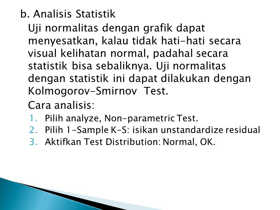 b. Analisis Statistik Uji normalitas dengan grafik dapat menyesatkan, kalau tidak hati-hati secara visual kelihatan normal, padahal secara statistik b