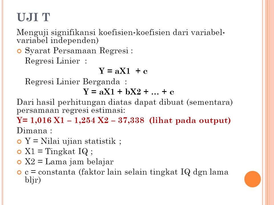 UJI T Menguji signifikansi koefisien-koefisien dari variabel- variabel independen) Syarat Persamaan Regresi : Regresi Linier : Y = aX1 + c Regresi Linier Berganda : Y = aX1 + bX2 + … + c Dari hasil perhitungan diatas dapat dibuat (sementara) persamaan regresi estimasi: Y= 1,016 X1 – 1,254 X2 – 37,338 (lihat pada output) Dimana : Y = Nilai ujian statistik ; X1 = Tingkat IQ ; X2 = Lama jam belajar c = constanta (faktor lain selain tingkat IQ dgn lama bljr)