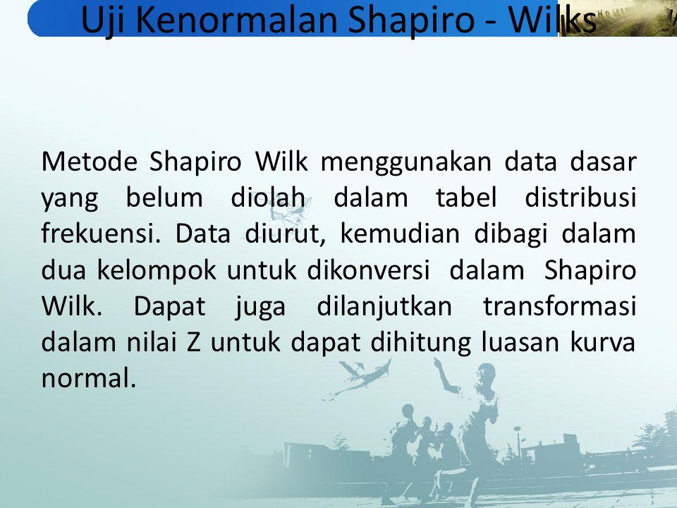 Uji Kenormalan Shapiro - Wilks Metode Shapiro Wilk menggunakan data dasar yang belum diolah dalam tabel distribusi frekuensi. Data diurut, kemudian di
