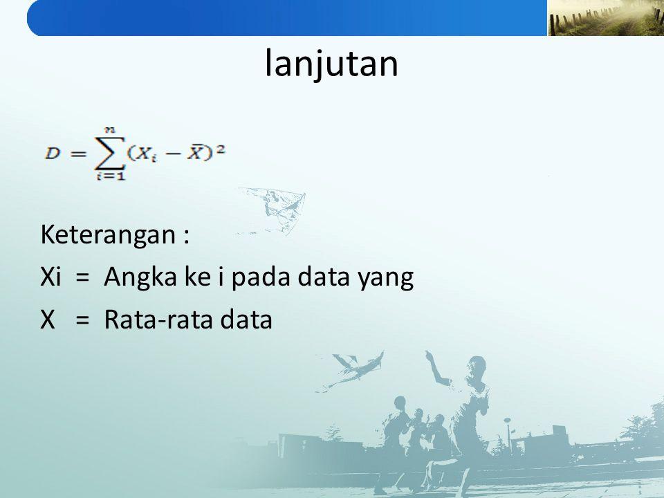 lanjutan Keterangan : Xi = Angka ke i pada data yang X = Rata-rata data