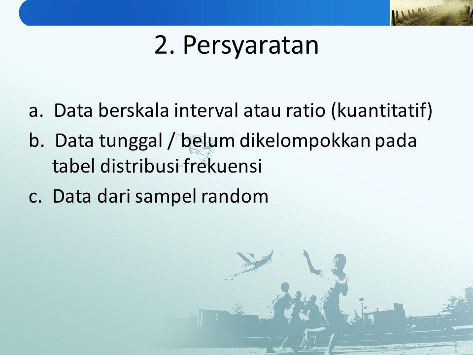 2. Persyaratan a. Data berskala interval atau ratio (kuantitatif) b. Data tunggal / belum dikelompokkan pada tabel distribusi frekuensi c. Data dari s