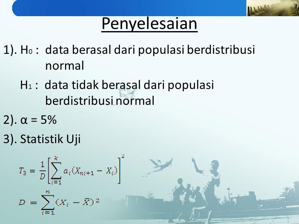 Penyelesaian 1). H 0 : data berasal dari populasi berdistribusi normal H 1 : data tidak berasal dari populasi berdistribusi normal 2). α = 5% 3). Stat