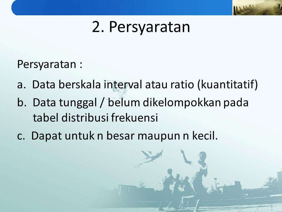2. Persyaratan Persyaratan : a. Data berskala interval atau ratio (kuantitatif) b. Data tunggal / belum dikelompokkan pada tabel distribusi frekuensi