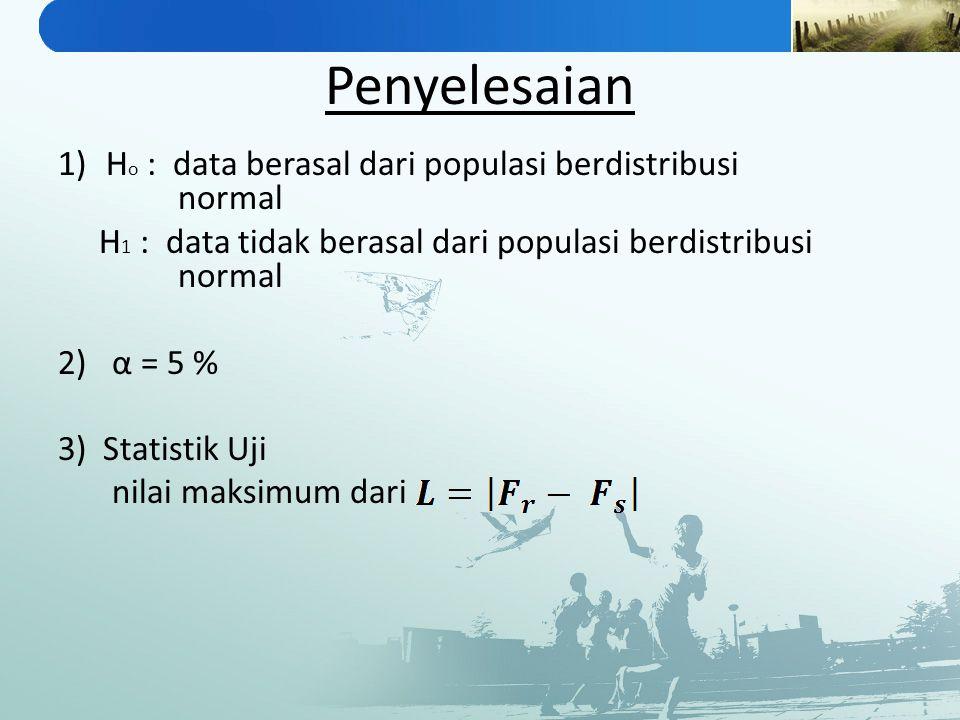 Penyelesaian 1)H o : data berasal dari populasi berdistribusi normal H 1 : data tidak berasal dari populasi berdistribusi normal 2)α = 5 % 3) Statisti