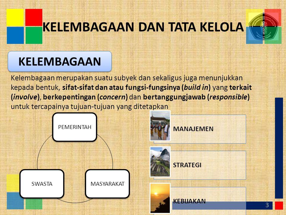 KELEMBAGAAN DAN TATA KELOLA 3 KELEMBAGAAN Kelembagaan merupakan suatu subyek dan sekaligus juga menunjukkan kepada bentuk, sifat-sifat dan atau fungsi-fungsinya (build in) yang terkait (involve), berkepentingan (concern) dan bertanggungjawab (responsible) untuk tercapainya tujuan-tujuan yang ditetapkan PEMERINTAHMASYARAKATSWASTA MANAJEMEN STRATEGI KEBIJAKAN