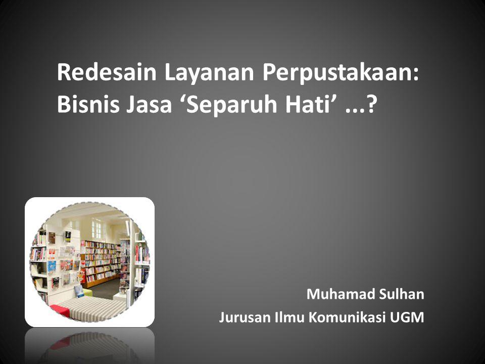 Redesain Layanan Perpustakaan: Bisnis Jasa 'Separuh Hati'...? Muhamad Sulhan Jurusan Ilmu Komunikasi UGM