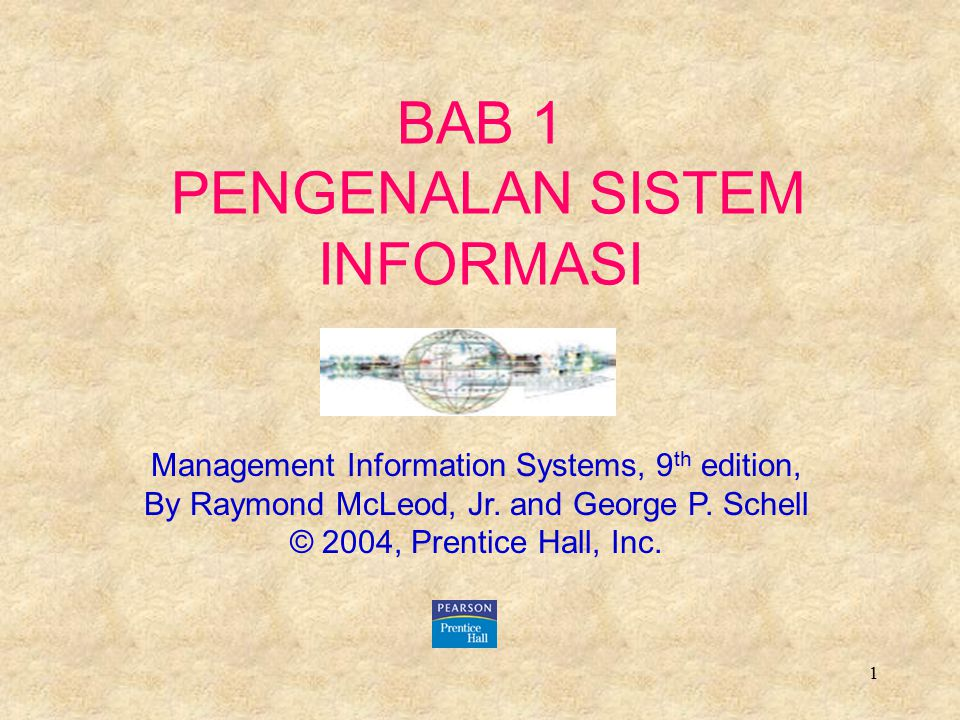 1 BAB 1 PENGENALAN SISTEM INFORMASI Management Information Systems, 9 th edition, By Raymond McLeod, Jr. and George P. Schell © 2004, Prentice Hall, I