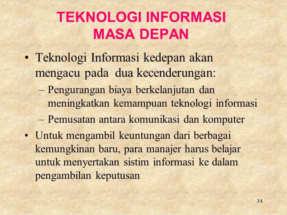 34 TEKNOLOGI INFORMASI MASA DEPAN Teknologi Informasi kedepan akan mengacu pada dua kecenderungan: –Pengurangan biaya berkelanjutan dan meningkatkan k
