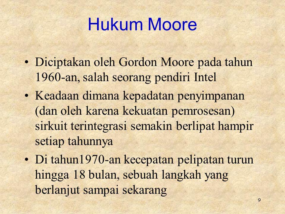 9 Hukum Moore Diciptakan oleh Gordon Moore pada tahun 1960-an, salah seorang pendiri Intel Keadaan dimana kepadatan penyimpanan (dan oleh karena kekua