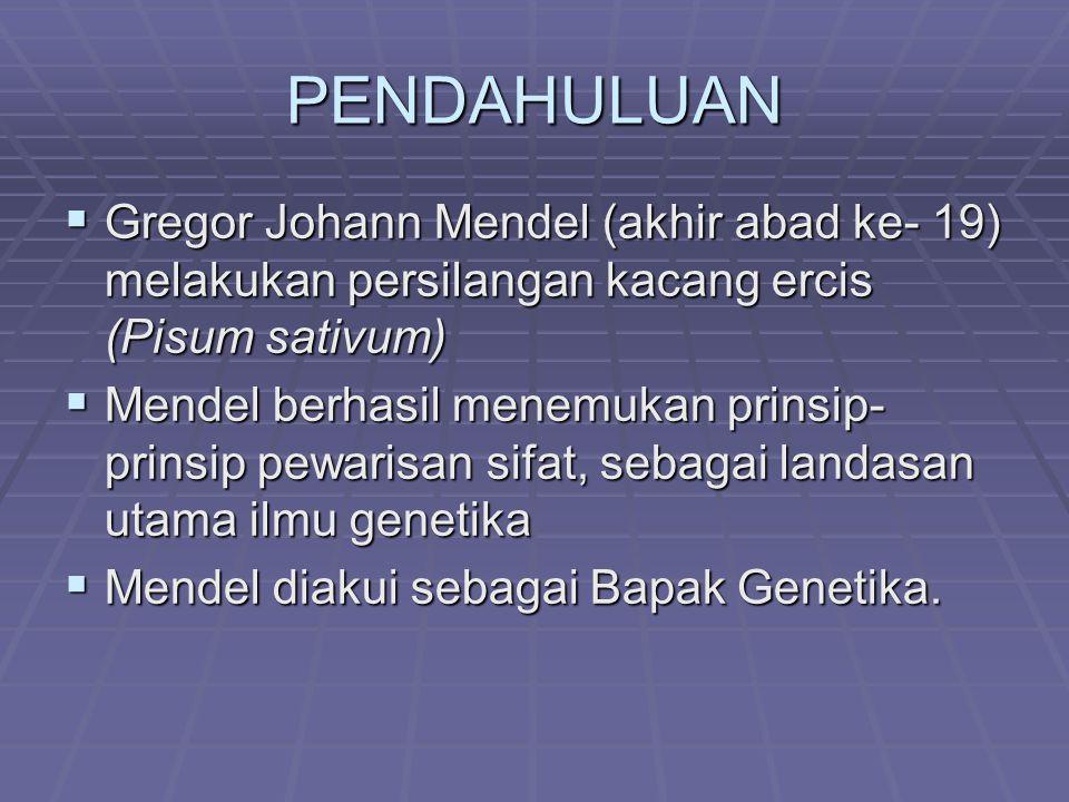 PENDAHULUAN  Gregor Johann Mendel (akhir abad ke- 19) melakukan persilangan kacang ercis (Pisum sativum)  Mendel berhasil menemukan prinsip- prinsip pewarisan sifat, sebagai landasan utama ilmu genetika  Mendel diakui sebagai Bapak Genetika.
