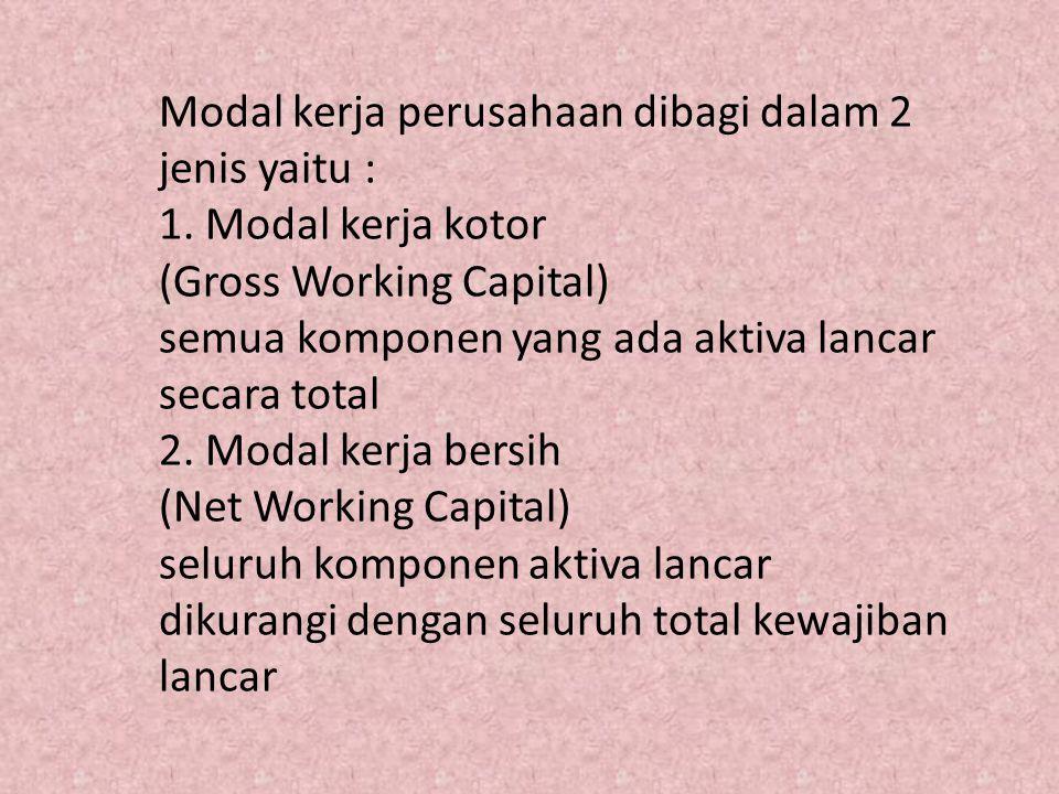 Modal kerja perusahaan dibagi dalam 2 jenis yaitu : 1. Modal kerja kotor (Gross Working Capital) semua komponen yang ada aktiva lancar secara total 2.