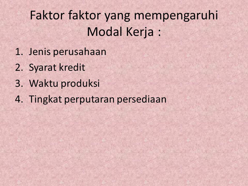 Faktor faktor yang mempengaruhi Modal Kerja : 1.Jenis perusahaan 2.Syarat kredit 3.Waktu produksi 4.Tingkat perputaran persediaan