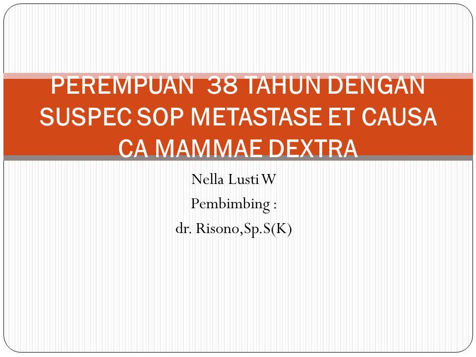 Nella Lusti W Pembimbing : dr. Risono,Sp.S(K) PEREMPUAN 38 TAHUN DENGAN SUSPEC SOP METASTASE ET CAUSA CA MAMMAE DEXTRA