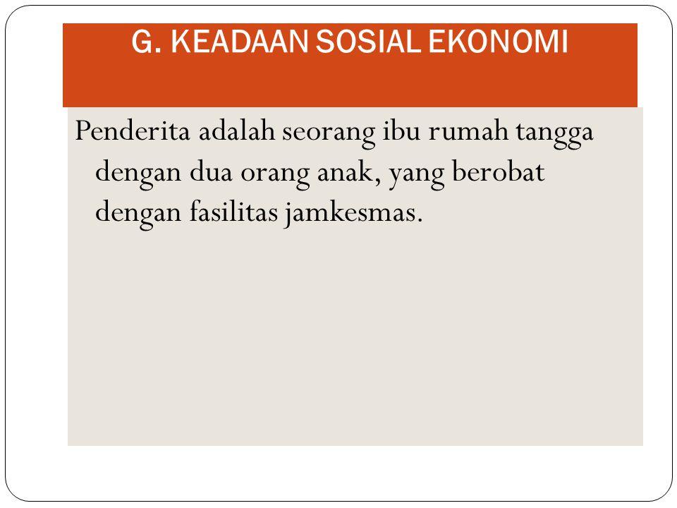 G. KEADAAN SOSIAL EKONOMI Penderita adalah seorang ibu rumah tangga dengan dua orang anak, yang berobat dengan fasilitas jamkesmas.
