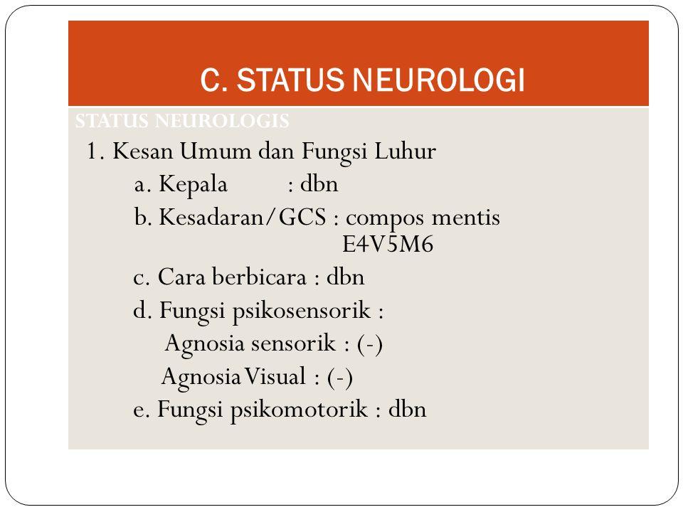 C. STATUS NEUROLOGI STATUS NEUROLOGIS 1. Kesan Umum dan Fungsi Luhur a. Kepala : dbn b. Kesadaran/GCS : compos mentis E4V5M6 c. Cara berbicara : dbn d