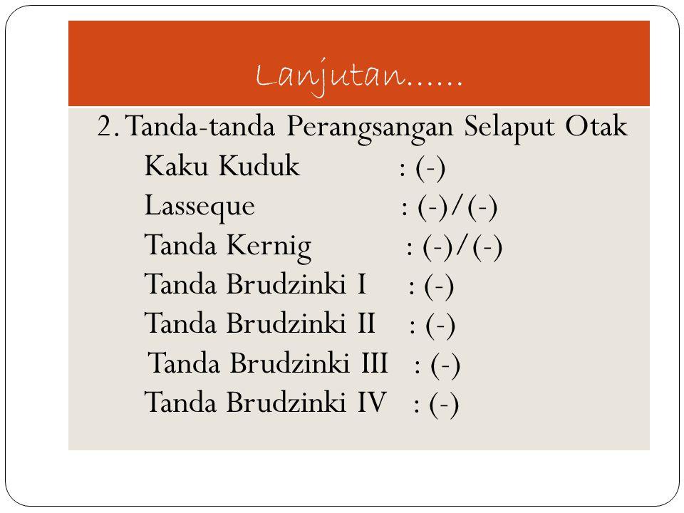 Lanjutan…… 2. Tanda-tanda Perangsangan Selaput Otak Kaku Kuduk : (-) Lasseque : (-)/(-) Tanda Kernig : (-)/(-) Tanda Brudzinki I : (-) Tanda Brudzinki