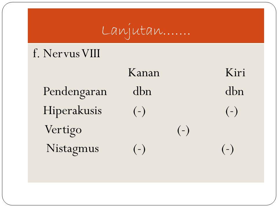 Lanjutan……. f. Nervus VIII KananKiri Pendengaran dbndbn Hiperakusis (-)(-) Vertigo (-) Nistagmus (-) (-)