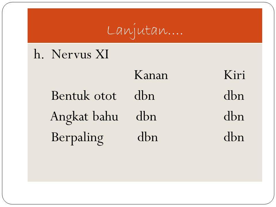 Lanjutan…. h. Nervus XI KananKiri Bentuk otot dbn dbn Angkat bahu dbndbn Berpaling dbndbn