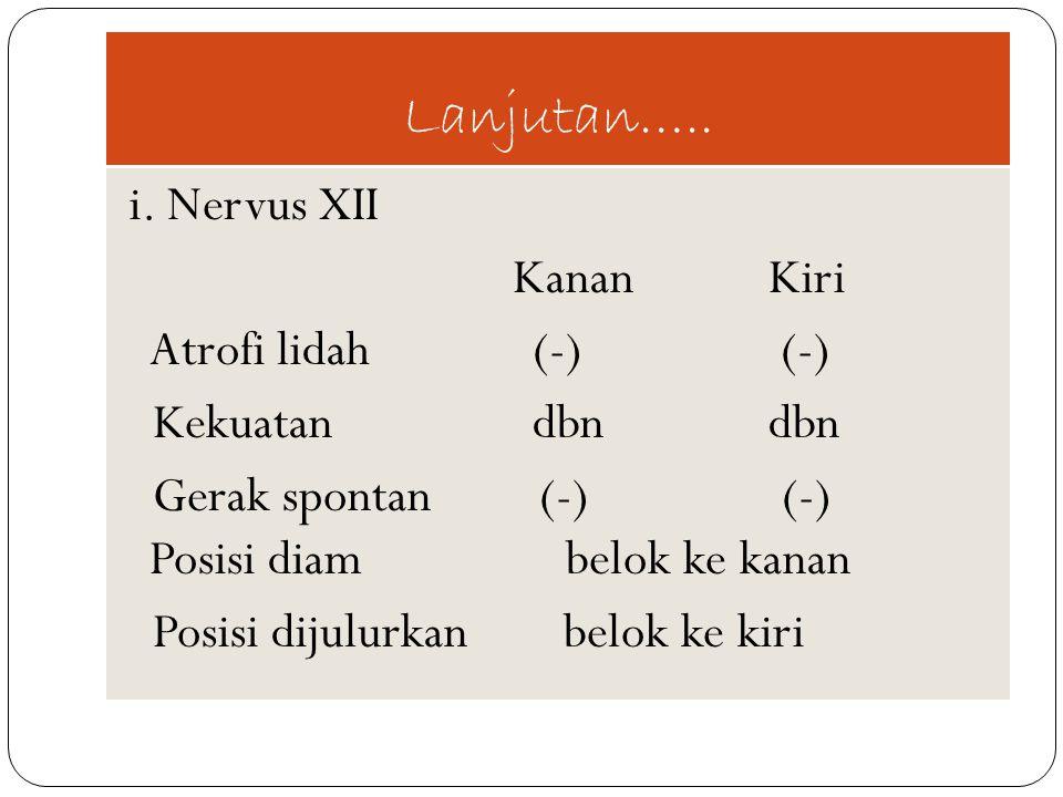 Lanjutan….. i. Nervus XII Kanan Kiri Atrofi lidah (-) (-) Kekuatan dbn dbn Gerak spontan (-) (-) Posisi diam belok ke kanan Posisi dijulurkan belok ke
