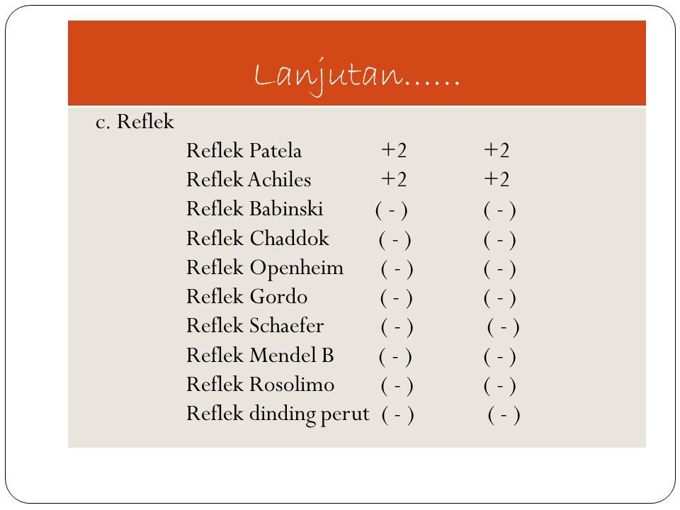 Lanjutan…… c. Reflek Reflek Patela +2+2 Reflek Achiles +2+2 Reflek Babinski ( - )( - ) Reflek Chaddok ( - )( - ) Reflek Openheim ( - )( - ) Reflek Gor