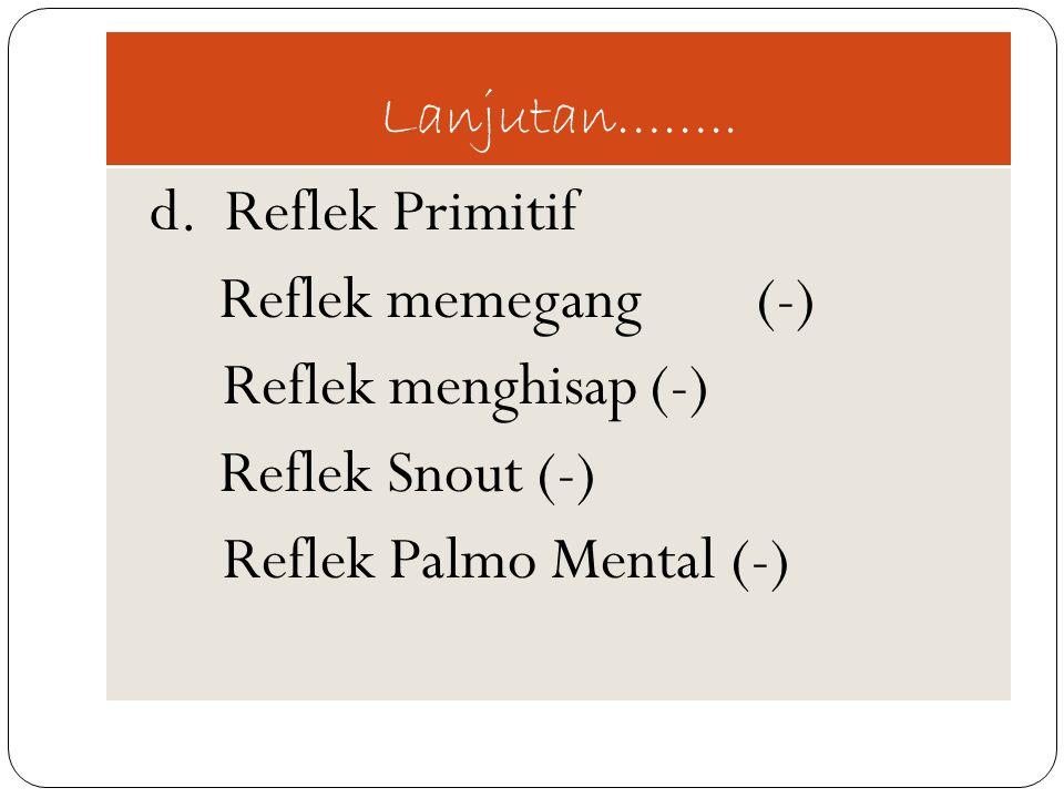Lanjutan…….. d. Reflek Primitif Reflek memegang (-) Reflek menghisap(-) Reflek Snout (-) Reflek Palmo Mental (-)