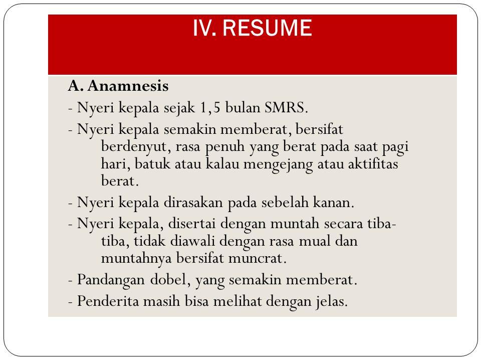 IV. RESUME A. Anamnesis - Nyeri kepala sejak 1,5 bulan SMRS. - Nyeri kepala semakin memberat, bersifat berdenyut, rasa penuh yang berat pada saat pagi