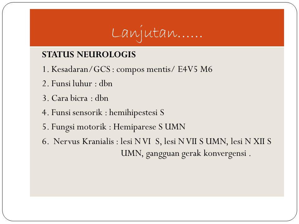 Lanjutan…… STATUS NEUROLOGIS 1. Kesadaran/GCS : compos mentis/ E4V5 M6 2. Funsi luhur : dbn 3. Cara bicra : dbn 4. Funsi sensorik : hemihipestesi S 5.