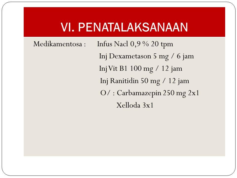 VI. PENATALAKSANAAN Medikamentosa :Infus Nacl 0,9 % 20 tpm Inj Dexametason 5 mg / 6 jam Inj Vit B1 100 mg / 12 jam Inj Ranitidin 50 mg / 12 jam O/ : C