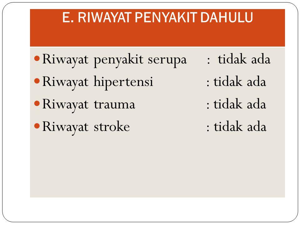 E. RIWAYAT PENYAKIT DAHULU Riwayat penyakit serupa : tidak ada Riwayat hipertensi : tidak ada Riwayat trauma : tidak ada Riwayat stroke : tidak ada
