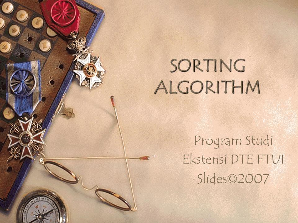 SORTING ALGORITHM Program Studi Ekstensi DTE FTUI Slides © 2007