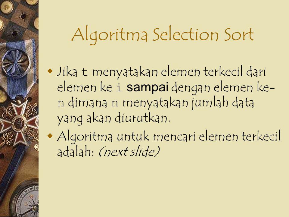 Algoritma Selection Sort  Jika t menyatakan elemen terkecil dari elemen ke i sampai dengan elemen ke- n dimana n menyatakan jumlah data yang akan diu