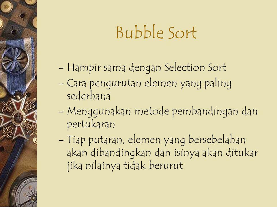 Bubble Sort – Hampir sama dengan Selection Sort – Cara pengurutan elemen yang paling sederhana – Menggunakan metode pembandingan dan pertukaran – Tiap