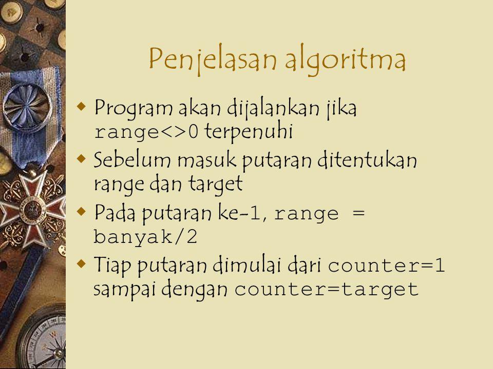 Penjelasan algoritma  Program akan dijalankan jika range<>0 terpenuhi  Sebelum masuk putaran ditentukan range dan target  Pada putaran ke- 1, range