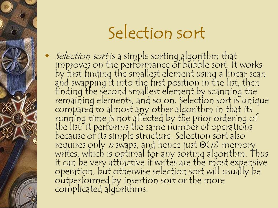 Selection sort  Selection sort is a simple sorting algorithm that improves on the performance of bubble sort. It works by first finding the smallest