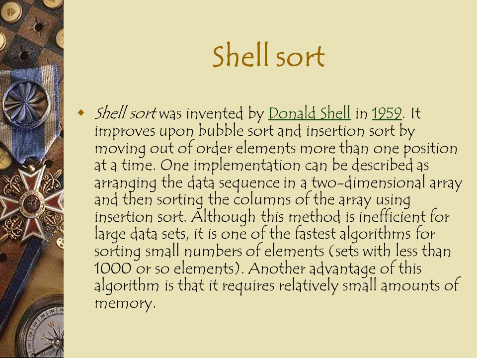  Shell sort was invented by Donald Shell in 1959. It improves upon bubble sort and insertion sort by moving out of order elements more than one posit